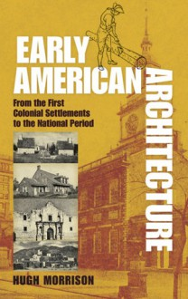 Early American Architecture: From the First Colonial Settlements to the National Period - Hugh Morrison