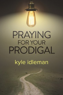 Praying for Your Prodigal - Kyle Idleman