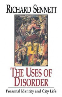 The Uses of Disorder: Personal Identity and City Life - Richard Sennett
