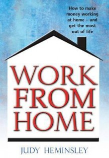 Work From Home: How To Make Money Working At Home And Get The Most Out Of Life - Judy Heminsley