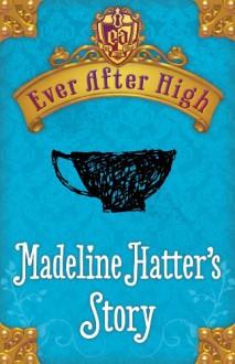Ever After High: Madeline Hatter's Story - Shannon Hale