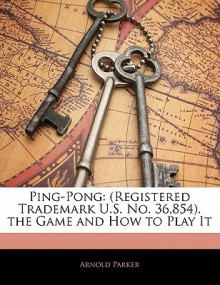 Ping-Pong: Registered Trademark U.S. No. 36,854. the Game and How to Play It - Arnold Parker