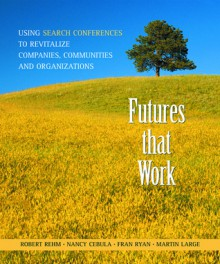 Futures That Work: Using Search Conferences to Revitalize Companies, Communities and Organizations - Robert Rehm, Martin Large, Nancy Cebula, Fran Ryan