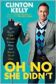 Oh No She Didn't: The Top 100 Style Mistakes Women Make and How to Avoid Them - Clinton Kelly