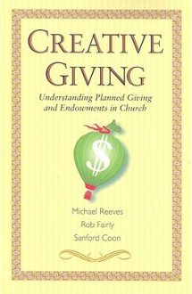 Creative Giving: Understanding Planned Giving and Endowments in Church - Michael Reeves