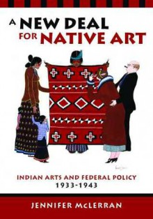 A New Deal for Native Art: Indian Arts and Federal Policy, 1933-1943 - Jennifer Mclerran