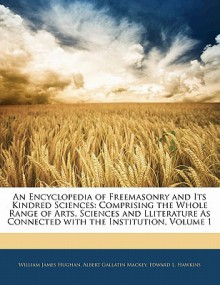 An Encyclopedia of Freemasonry and Its Kindred Sciences: Comprising the Whole Range of Arts, Sciences and Lliterature as Connected with the Instituti - William James Hughan, Albert Gallatin Mackey, Edward L. Hawkins