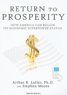 Return to Prosperity: How America Can Regain Its Economic Superpower Status - Arthur B. Laffer, Stephen Moore, Dick Hill