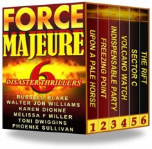 Force Majeure: 6 Disaster Thrillers - Phoenix Sullivan, Toni Dwiggins, Melissa F Miller, Karen Dionne, Walter Jon Williiams, Russell Blake