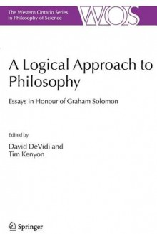 A Logical Approach to Philosophy: Essays in Honour of Graham Solomon (The Western Ontario Series in Philosophy of Science) - David DeVidi, Tim Kenyon