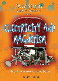 Easy Genius Science Projects with Electricity and Magnetism: Great Experiments and Ideas - Robert Gardner