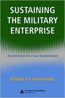 Sustaining the Military Enterprise: An Architecture for a Lean Transformation - Dennis F.X. Mathaisel