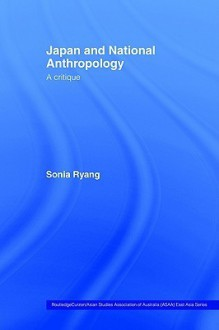 Japan and National Anthropology: A Critique (Routledge/Asian Studies Association of Australia (ASAA) East Asian Series) - Sonia Ryang