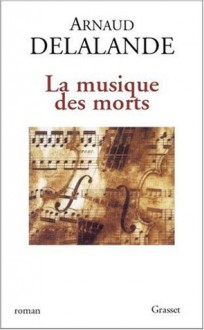 La Musique Des Morts: Roman - Arnaud Delalande