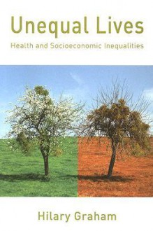 Unequal Lives: Health and Socioeconomic Inequalities - Hilary Graham
