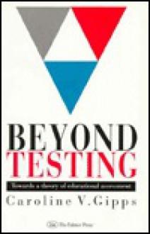 Beyond Testing: Towards a Theory of Educational Assessment - Caroline V. Gipps, Gipps Caroline