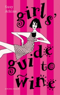 Girls' Guide to Wine - Susy Atkins, Mitchell Beazley