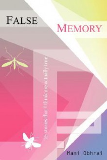 False Memory: 15 Stories That I Think Are Actually True - Mani Obhrai