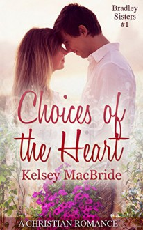 Choices of the Heart: A Christian Romance Novella (The Bradley Sisters Book 1) - Kelsey MacBride