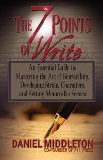 The 7 Points of Write: An Essential Guide to Mastering the Art of Storytelling, Developing Strong Characters, and Setting Memorable Scenes - Daniel Middleton, Jaime Vendera, Rich Dalglish