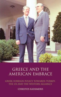 Greece and the American Embrace: Greek Foreign Policy Towards Turkey, the US and the Western Alliance - Christos Kassimeris