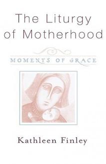The Liturgy of Motherhood: Moments of Grace - Kathleen Finley