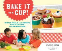 Bake It in a Cup!: Simple Meals and Sweets Kids Can Bake in Silicone Cups - Julia Myall,Greg Lowe