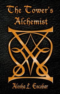 The Tower's Alchemist (The Gray Tower Trilogy, #1) - Alesha Escobar