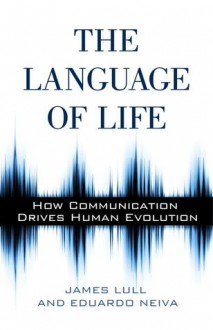 The Language of Life: How Communication Drives Human Evolution - James Lull, Eduardo Neiva