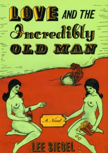 Love and the Incredibly Old Man: A Novel - Lee A. Siegel