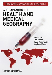 A Companion to Health and Medical Geography - Tim Brown, Sara McLafferty, Graham Moon