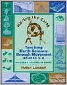 Moving the Earth: Teaching Earth Sciences Through Movement for Grades 3-6 - Helen Landalf, Mary Gerke
