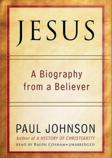 Jesus: A 21st Century Biography - Paul Johnson, Ralph Cosham