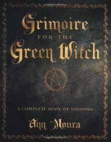 Grimoire for the Green Witch: A Complete Book of Shadows - Ann Moura, Connie Hill