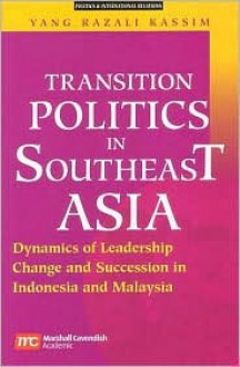 Transition Politics in Southeast Asia: Dynamics of Leadership Change and Succession in Indonesia and Malaysia - Yang