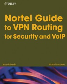 Nortel Guide to VPN Routing for Security and VoIP - James Edwards, Richard Bramante, Al Martin