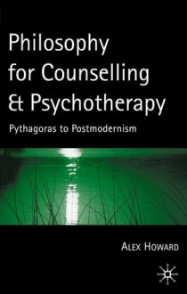 Philosophy For Counselling and Psychotherapy: Pythagoras to Postmodernism - Alex Howard