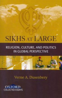 Sikhs at Large: Religion, Culture and Politics in Global Perspective - Verne A. Dusenbery