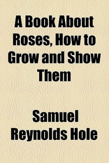 A Book about Roses, How to Grow and Show Them - Samuel Hole