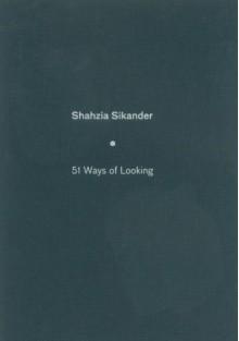Shahzia Sikander: 51 Ways Of Looking - Mohsin Hamid