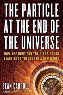 The Particle at the End of the Universe: The Hunt for the Higgs Boson and the Discovery of a New World - Sean Carroll