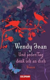 Und jeden Tag denk ich an dich: Roman - Wendy Jean, Tatjana Kruse
