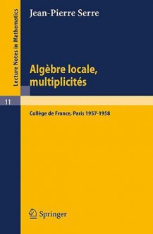 Algebre Locale, Multiplicites: Cours Au College de France, 1957-1958 - Jean-Pierre Serre