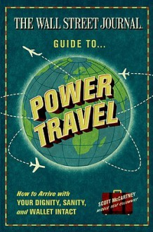 The Wall Street Journal Guide to Power Travel: How to Arrive with Your Dignity, Sanity, and Wallet Intact - Scott McCartney
