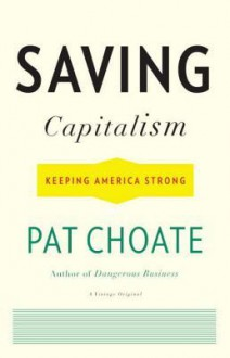 Saving Capitalism: Keeping America Strong - Pat Choate