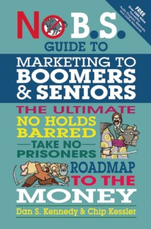 The No BS Marketing to Seniors and Leading Edge Boomers & Seniors - Dan S. Kennedy, Chip Kessler