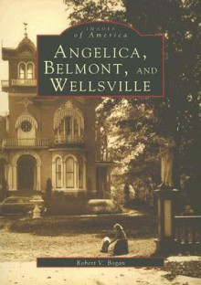 Angelica, Belmont, and Wellsville (NY) (Images of America) - Robert V. Bogan