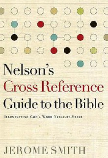 Nelson's Cross-Reference Guide to the Bible: Illuminating God's Word Verse-by-Verse - Jerome H. Smith