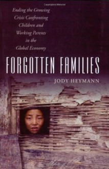 Forgotten Families: Ending the Growing Crisis Confronting Children and Working Parents in the Global Economy - Jody Heymann