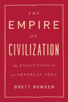 The Empire of Civilization: The Evolution of an Imperial Idea - Brett Bowden